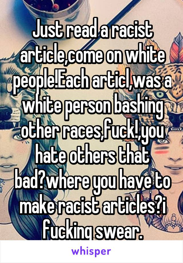Just read a racist article,come on white people!Each articl,was a white person bashing other races,fuck!,you hate others that bad?where you have to make racist articles?i fucking swear.