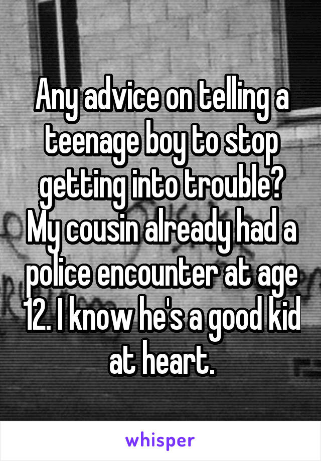 Any advice on telling a teenage boy to stop getting into trouble? My cousin already had a police encounter at age 12. I know he's a good kid at heart.