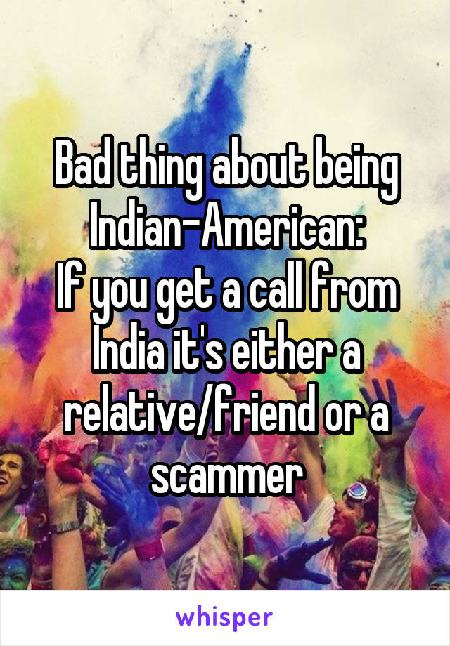 Bad thing about being Indian-American: If you get a call from India it's either a relative/friend or a scammer