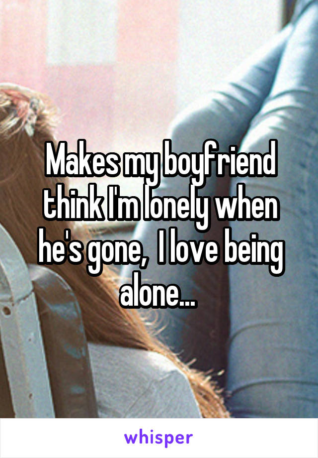 Makes my boyfriend think I'm lonely when he's gone,  I love being alone...