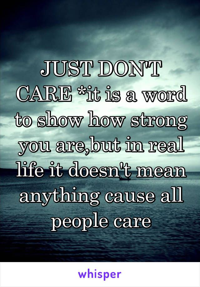 JUST DON'T CARE *it is a word to show how strong you are,but in real life it doesn't mean anything cause all people care