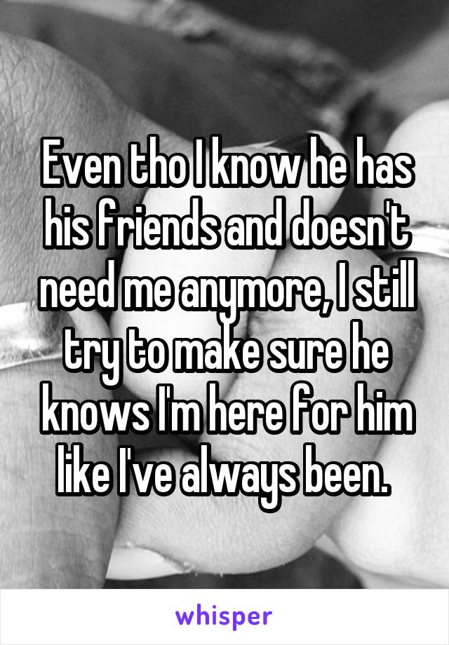 Even tho I know he has his friends and doesn't need me anymore, I still try to make sure he knows I'm here for him like I've always been.