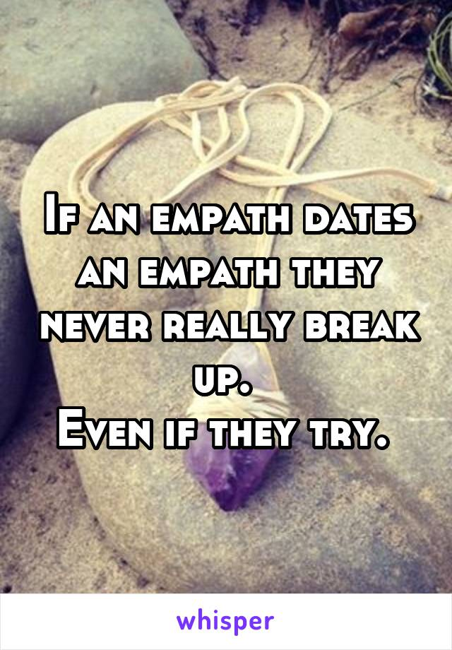 If an empath dates an empath they never really break up.  Even if they try.
