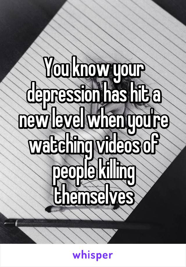 You know your depression has hit a new level when you're watching videos of people killing themselves