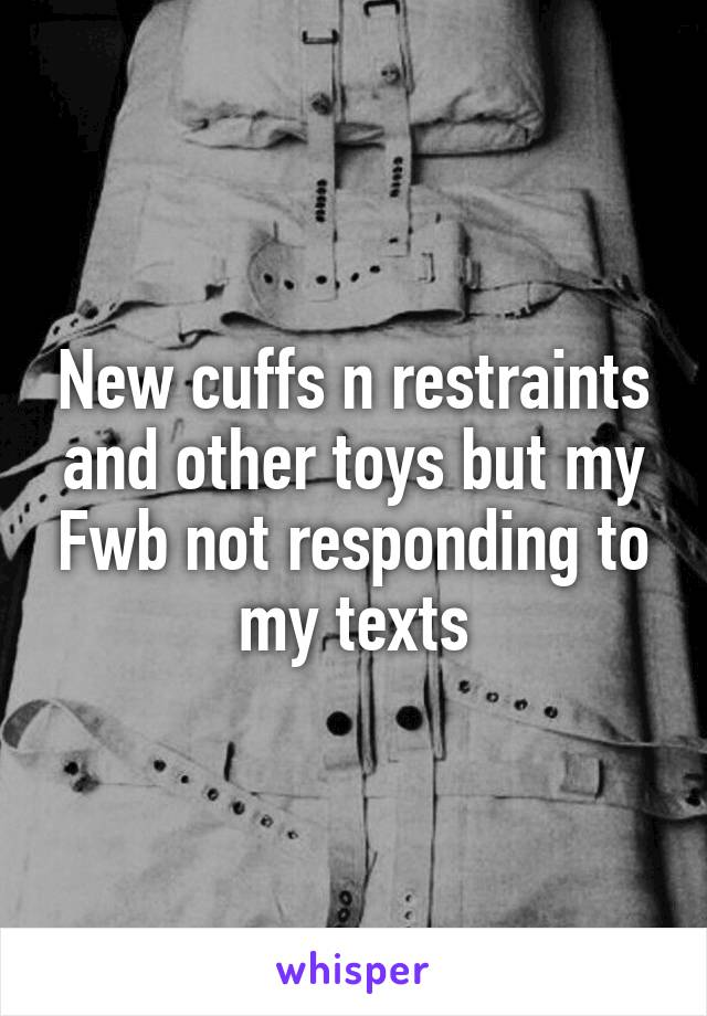 New cuffs n restraints and other toys but my Fwb not responding to my texts