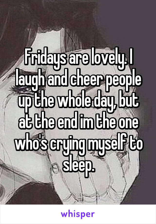 Fridays are lovely. I laugh and cheer people up the whole day, but at the end im the one who's crying myself to sleep.