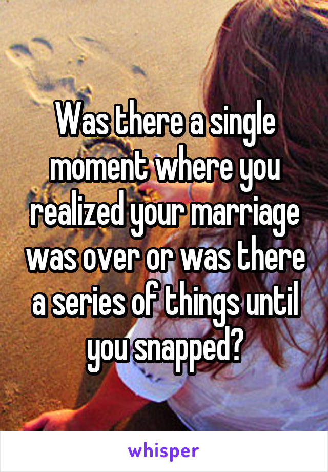 Was there a single moment where you realized your marriage was over or was there a series of things until you snapped?