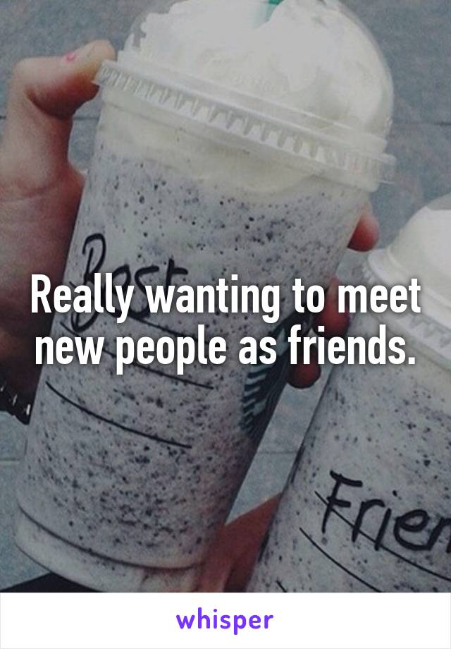 Really wanting to meet new people as friends.