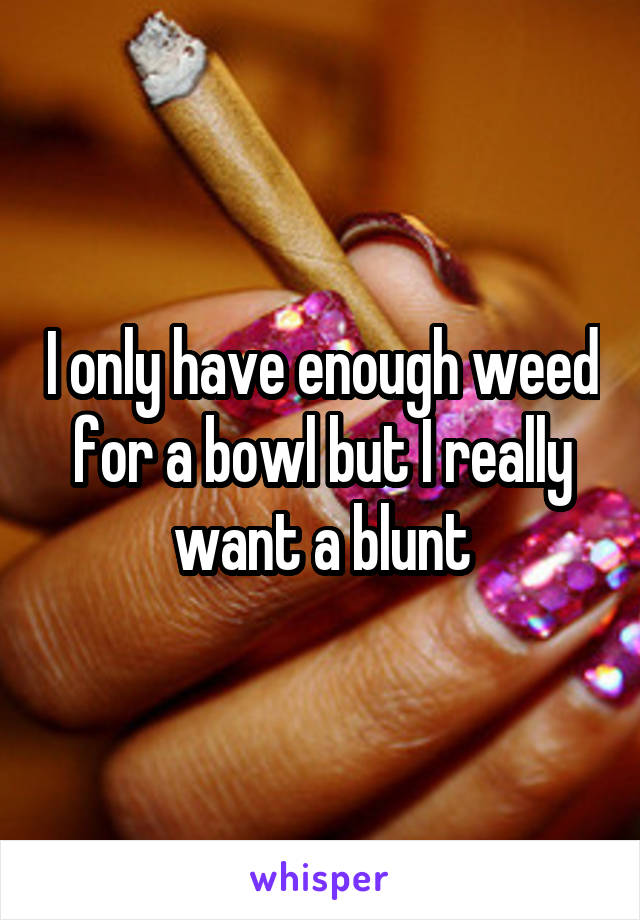 I only have enough weed for a bowl but I really want a blunt