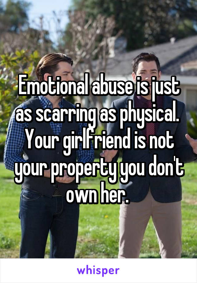 Emotional abuse is just as scarring as physical.  Your girlfriend is not your property you don't own her.