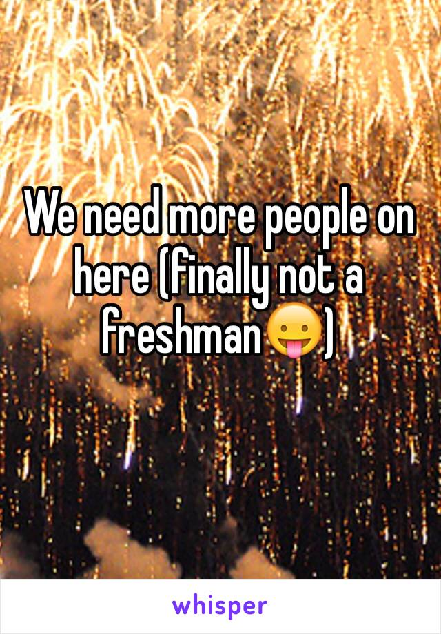We need more people on here (finally not a freshman😛)