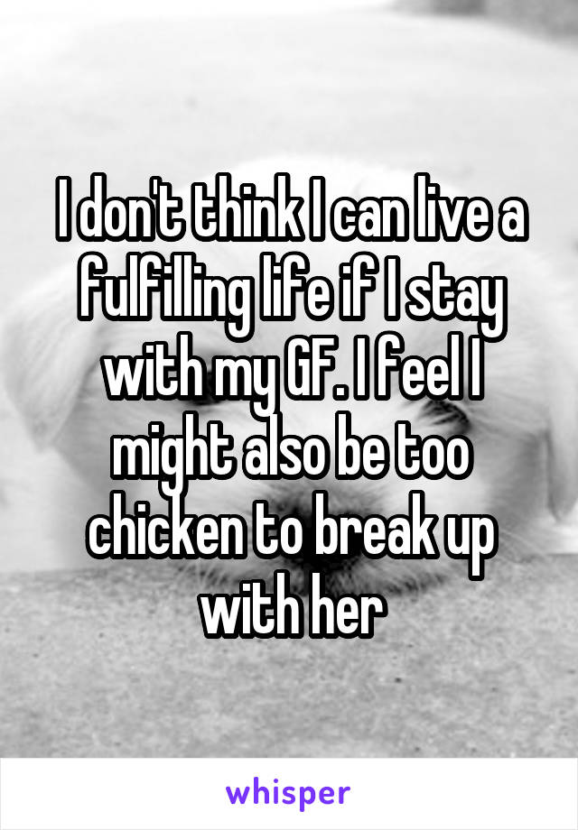 I don't think I can live a fulfilling life if I stay with my GF. I feel I might also be too chicken to break up with her