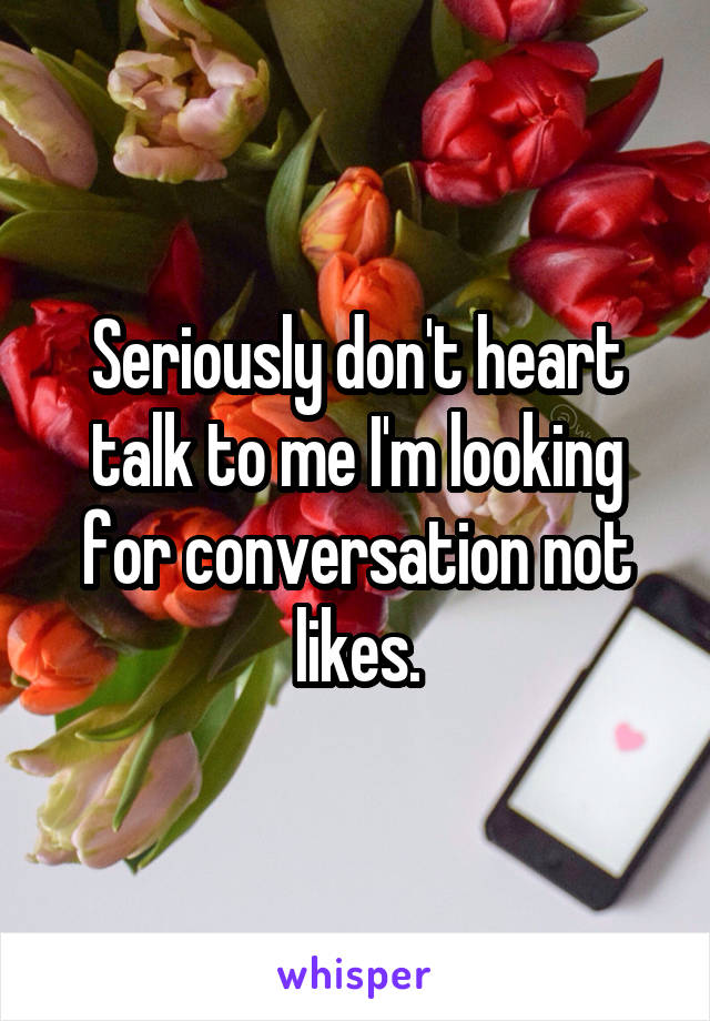 Seriously don't heart talk to me I'm looking for conversation not likes.