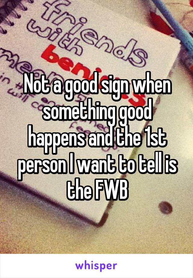 Not a good sign when something good happens and the 1st person I want to tell is the FWB
