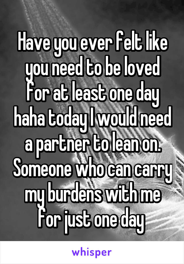 Have you ever felt like you need to be loved for at least one day haha today I would need a partner to lean on. Someone who can carry my burdens with me for just one day