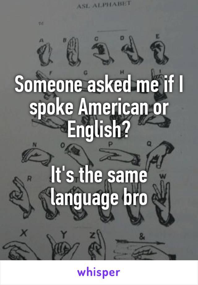 Someone asked me if I spoke American or English?  It's the same language bro