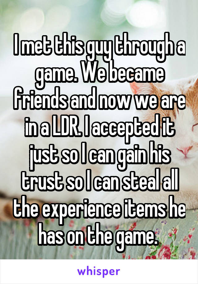 I met this guy through a game. We became friends and now we are in a LDR. I accepted it just so I can gain his trust so I can steal all the experience items he has on the game.