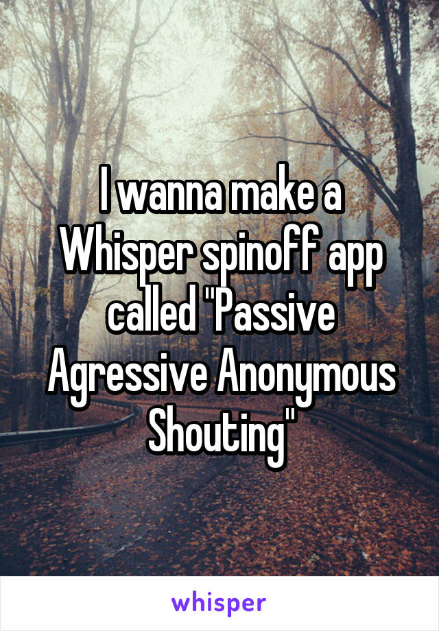 """I wanna make a Whisper spinoff app called """"Passive Agressive Anonymous Shouting"""""""