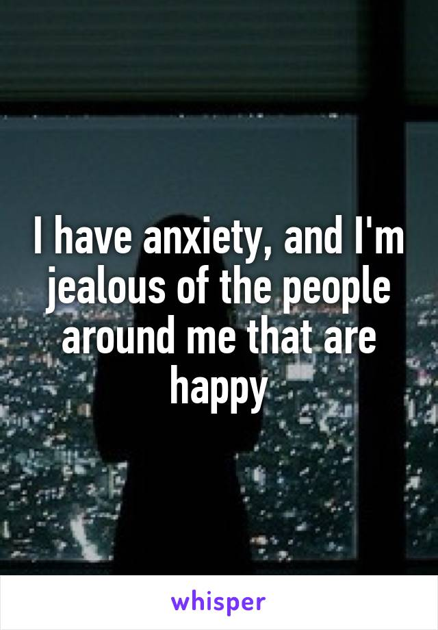 I have anxiety, and I'm jealous of the people around me that are happy