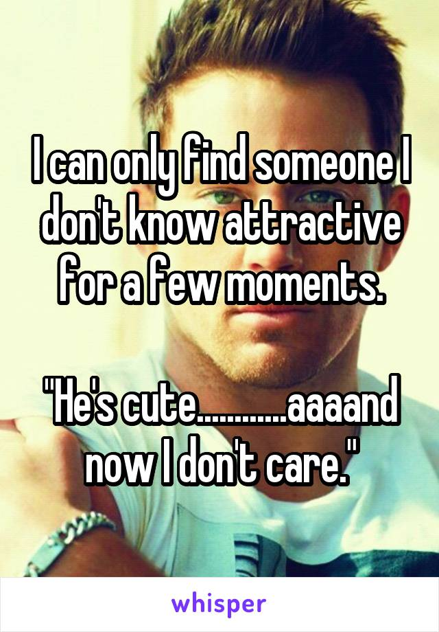 """I can only find someone I don't know attractive for a few moments.  """"He's cute............aaaand now I don't care."""""""
