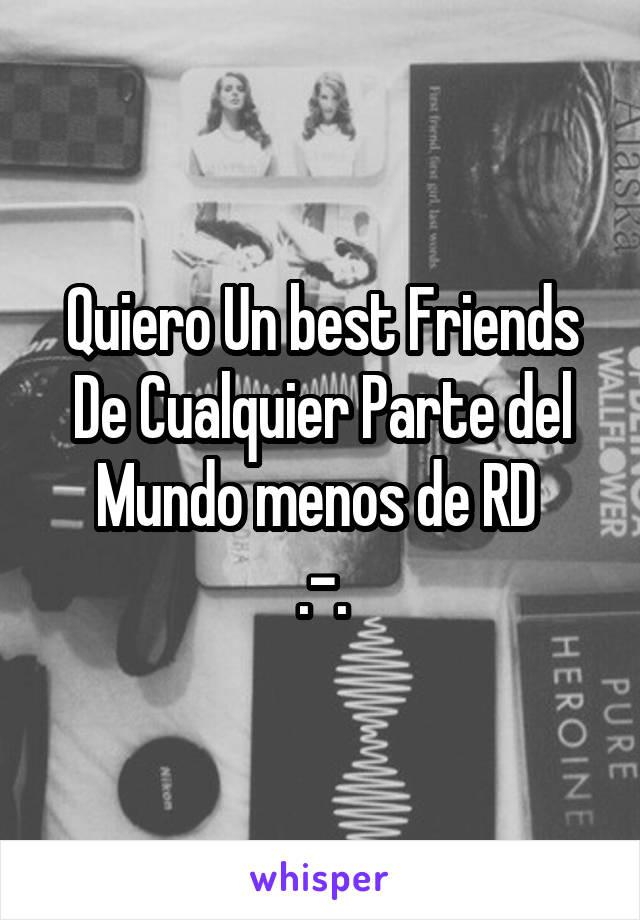 Quiero Un best Friends De Cualquier Parte del Mundo menos de RD  .-.