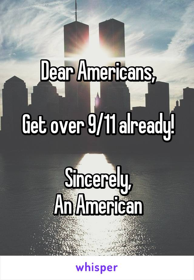 Dear Americans,  Get over 9/11 already!  Sincerely, An American