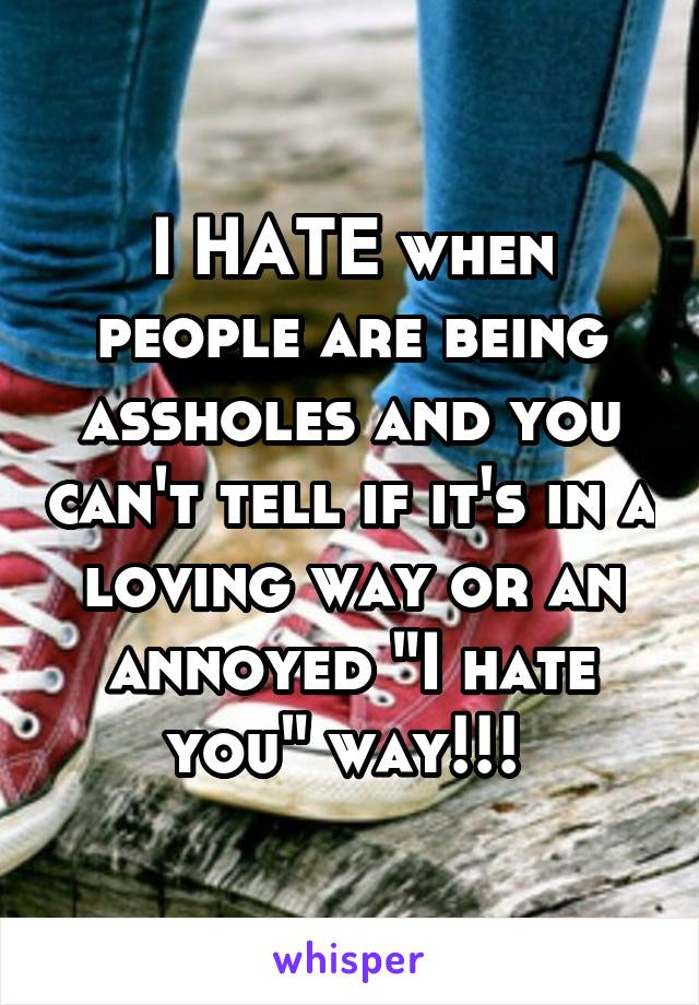 """I HATE when people are being assholes and you can't tell if it's in a loving way or an annoyed """"I hate you"""" way!!!"""