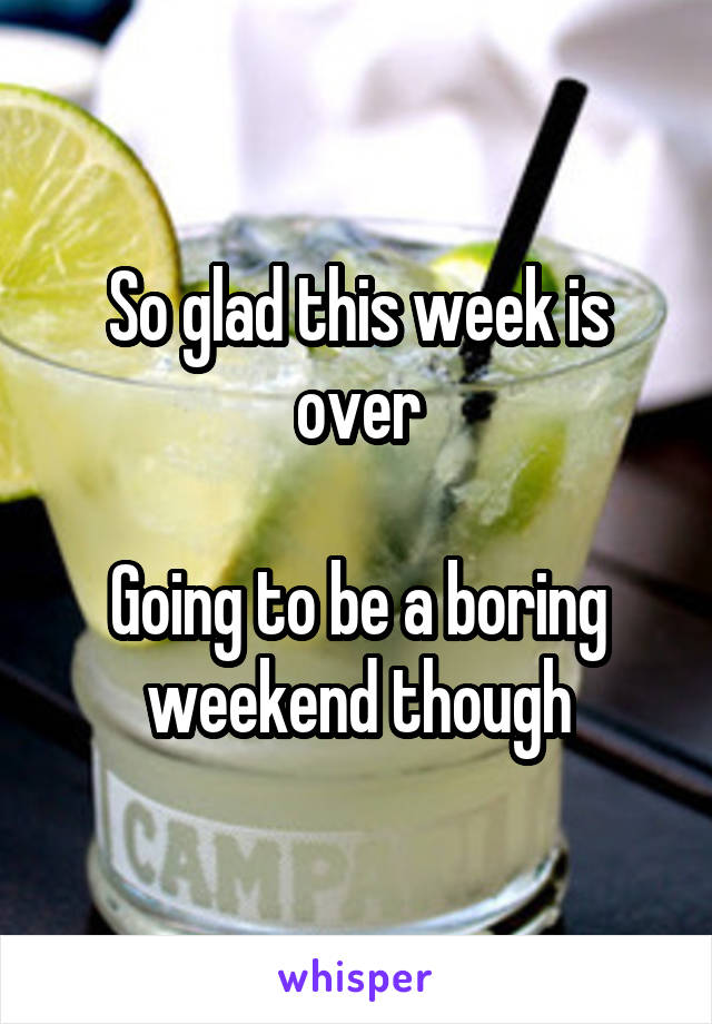 So glad this week is over  Going to be a boring weekend though