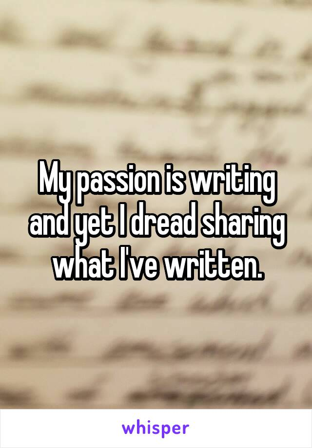 My passion is writing and yet I dread sharing what I've written.