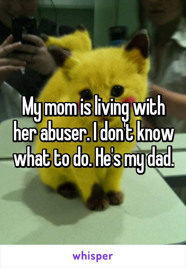 My mom is living with her abuser. I don't know what to do. He's my dad.
