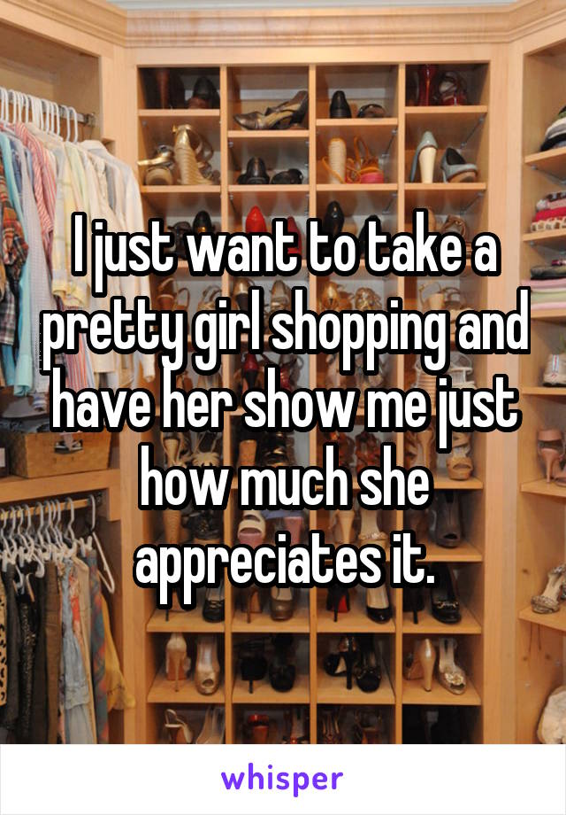 I just want to take a pretty girl shopping and have her show me just how much she appreciates it.