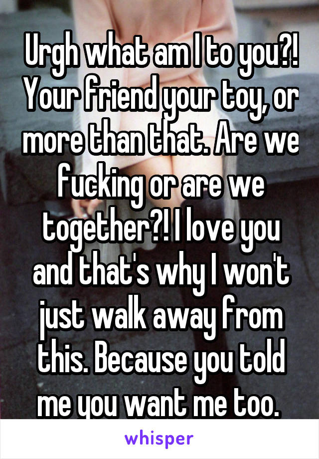 Urgh what am I to you?! Your friend your toy, or more than that. Are we fucking or are we together?! I love you and that's why I won't just walk away from this. Because you told me you want me too.