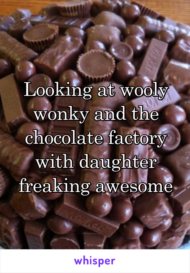 Looking at wooly wonky and the chocolate factory with daughter freaking awesome