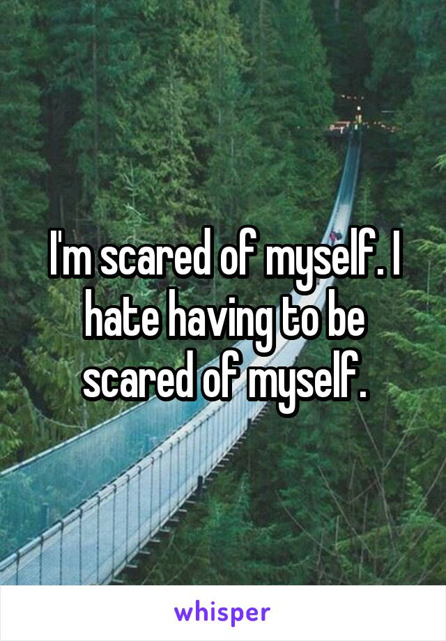 I'm scared of myself. I hate having to be scared of myself.