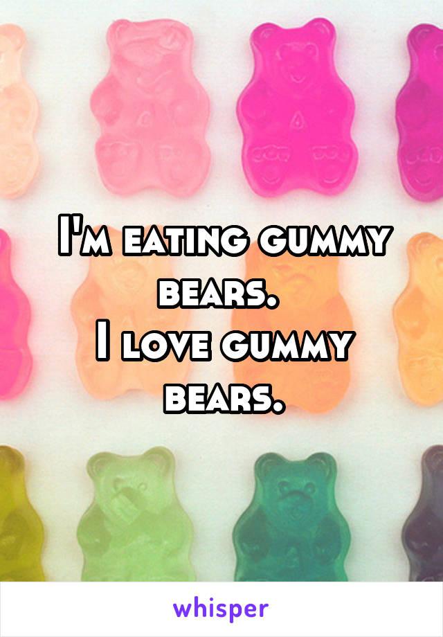 I'm eating gummy bears.  I love gummy bears.