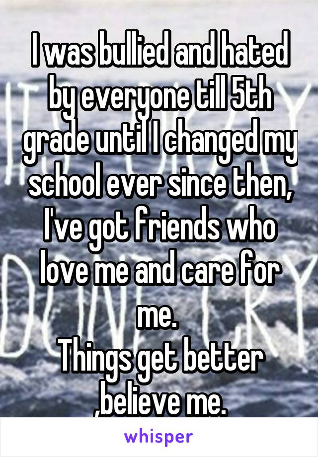 I was bullied and hated by everyone till 5th grade until I changed my school ever since then, I've got friends who love me and care for me.  Things get better ,believe me.