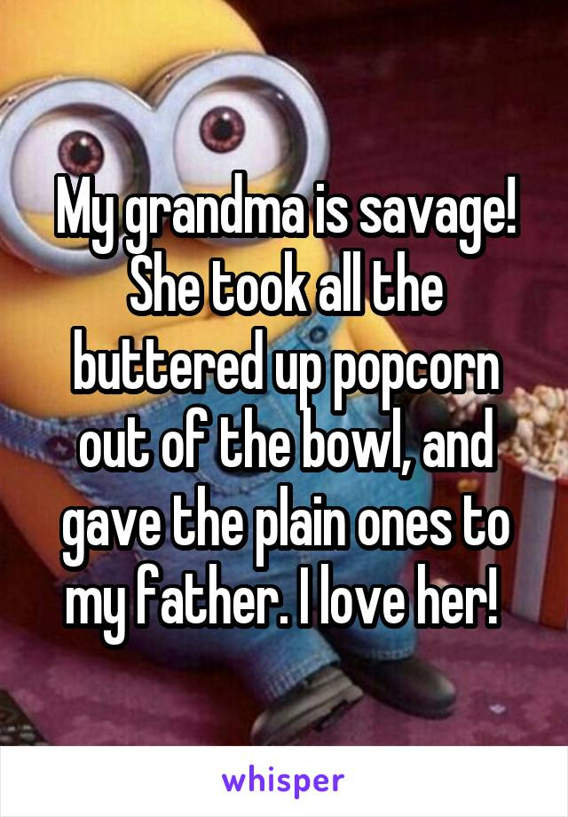 My grandma is savage! She took all the buttered up popcorn out of the bowl, and gave the plain ones to my father. I love her!