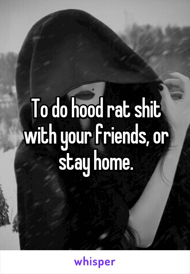 To do hood rat shit with your friends, or stay home.