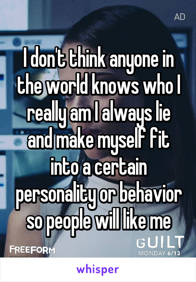 I don't think anyone in the world knows who I really am I always lie and make myself fit into a certain personality or behavior so people will like me