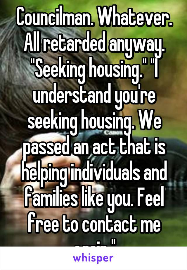 "Councilman. Whatever. All retarded anyway. ""Seeking housing."" ""I understand you're seeking housing. We passed an act that is helping individuals and families like you. Feel free to contact me again."""