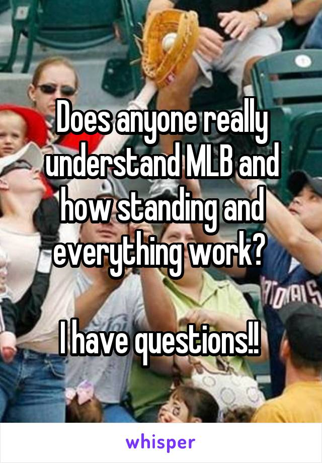 Does anyone really understand MLB and how standing and everything work?   I have questions!!