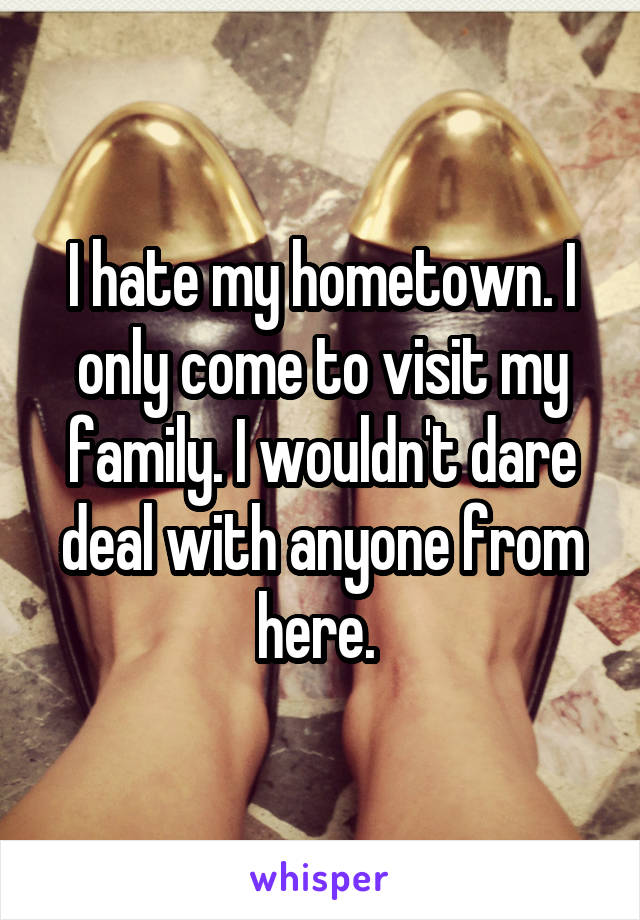 I hate my hometown. I only come to visit my family. I wouldn't dare deal with anyone from here.