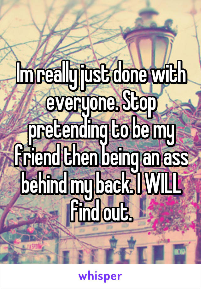Im really just done with everyone. Stop pretending to be my friend then being an ass behind my back. I WILL find out.