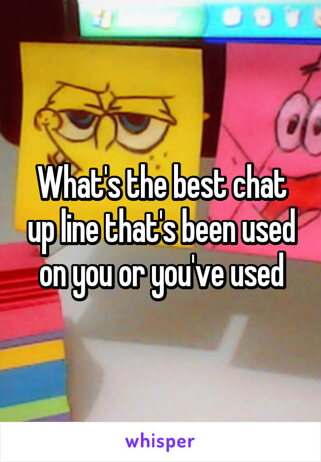 What's the best chat up line that's been used on you or you've used