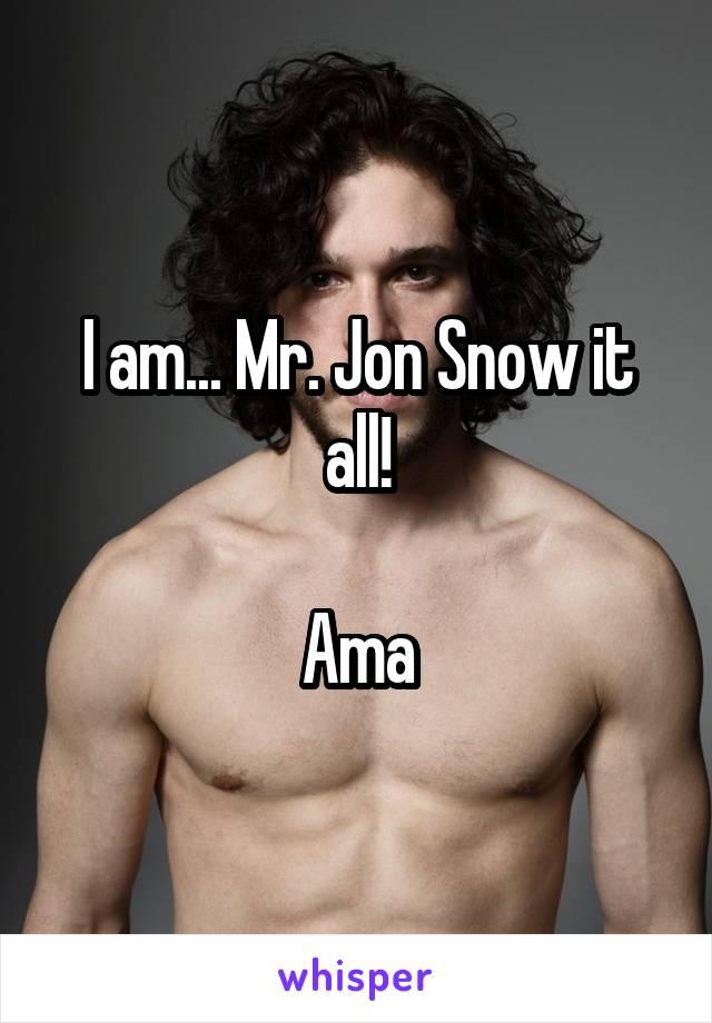 I am... Mr. Jon Snow it all!  Ama
