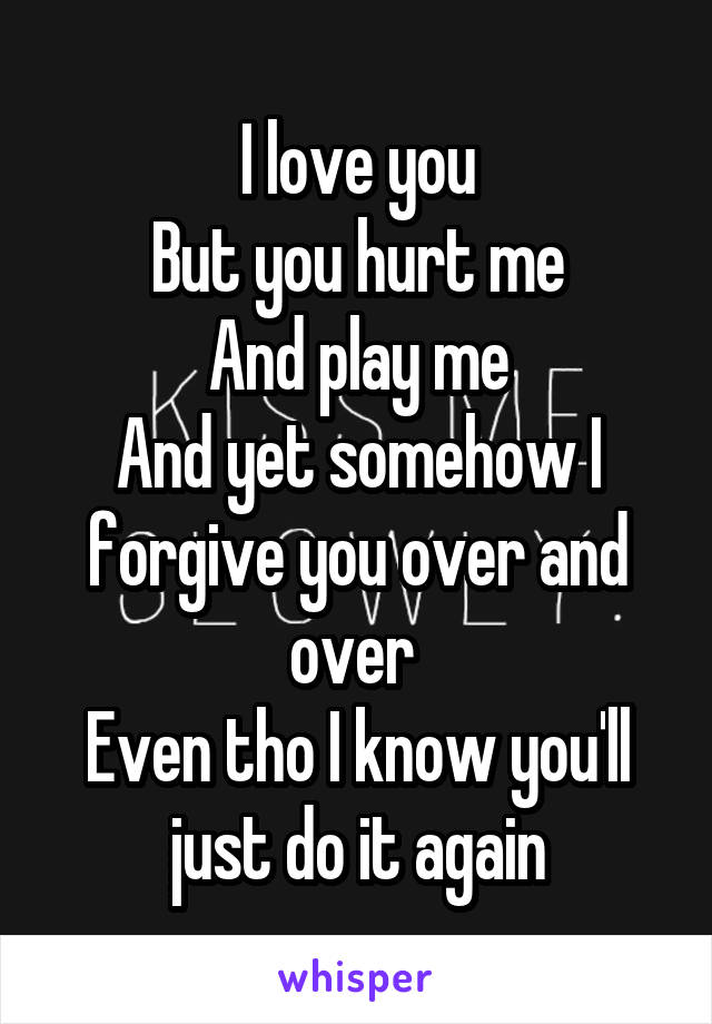 I love you But you hurt me And play me And yet somehow I forgive you over and over  Even tho I know you'll just do it again