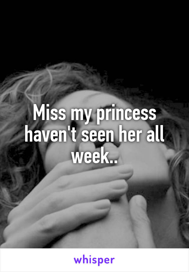 Miss my princess haven't seen her all week..