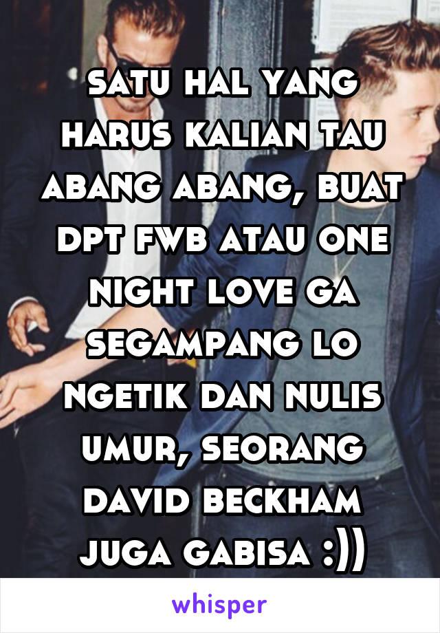 satu hal yang harus kalian tau abang abang, buat dpt fwb atau one night love ga segampang lo ngetik dan nulis umur, seorang david beckham juga gabisa :))