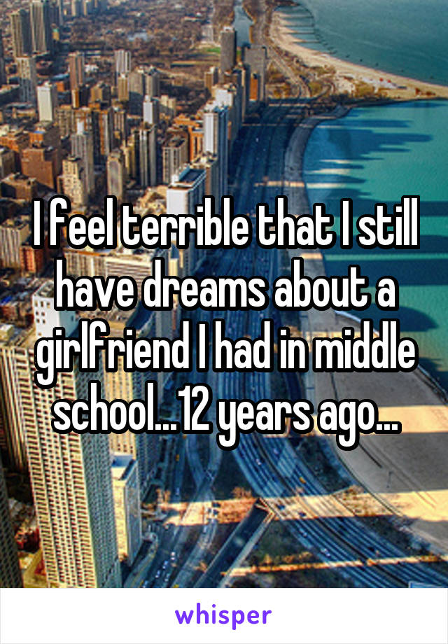 I feel terrible that I still have dreams about a girlfriend I had in middle school...12 years ago...