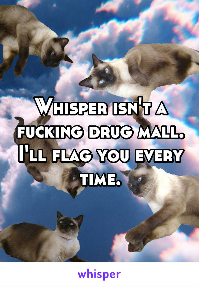 Whisper isn't a fucking drug mall. I'll flag you every time.